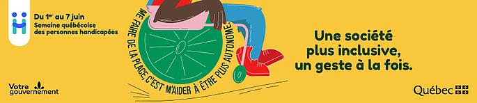 Une société plus inclusive, un geste à la fois. Du premier juin au sept juin, Semaine québécoise des personnes handicapées. Me faire de la place, c'est m'aider à être plus autonome. Votre gouvernement, Québec drapeau.