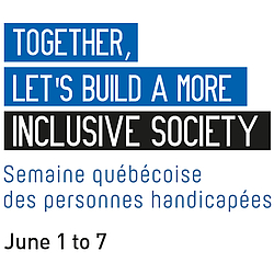 Together, let's build a more inclusive society, Semaine québécoise des personnes handicapée, June 1 to 7.